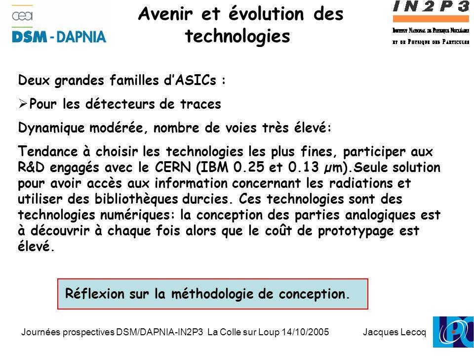 Journées prospectives DSM/DAPNIA-IN2P3 La Colle sur Loup 14/10/2005 Jacques Lecoq 1 Avenir et évolution des technologies Deux grandes familles d'ASICs :  Pour les détecteurs de traces Dynamique modérée, nombre de voies très élevé: Tendance à choisir les technologies les plus fines, participer aux R&D engagés avec le CERN (IBM 0.25 et 0.13 µm).Seule solution pour avoir accès aux information concernant les radiations et utiliser des bibliothèques durcies.