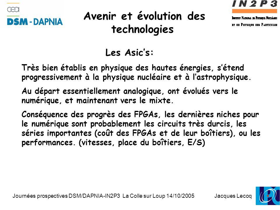 Journées prospectives DSM/DAPNIA-IN2P3 La Colle sur Loup 14/10/2005 Jacques Lecoq 1 Avenir et évolution des technologies Les Asic's: Très bien établis en physique des hautes énergies, s'étend progressivement à la physique nucléaire et à l'astrophysique.