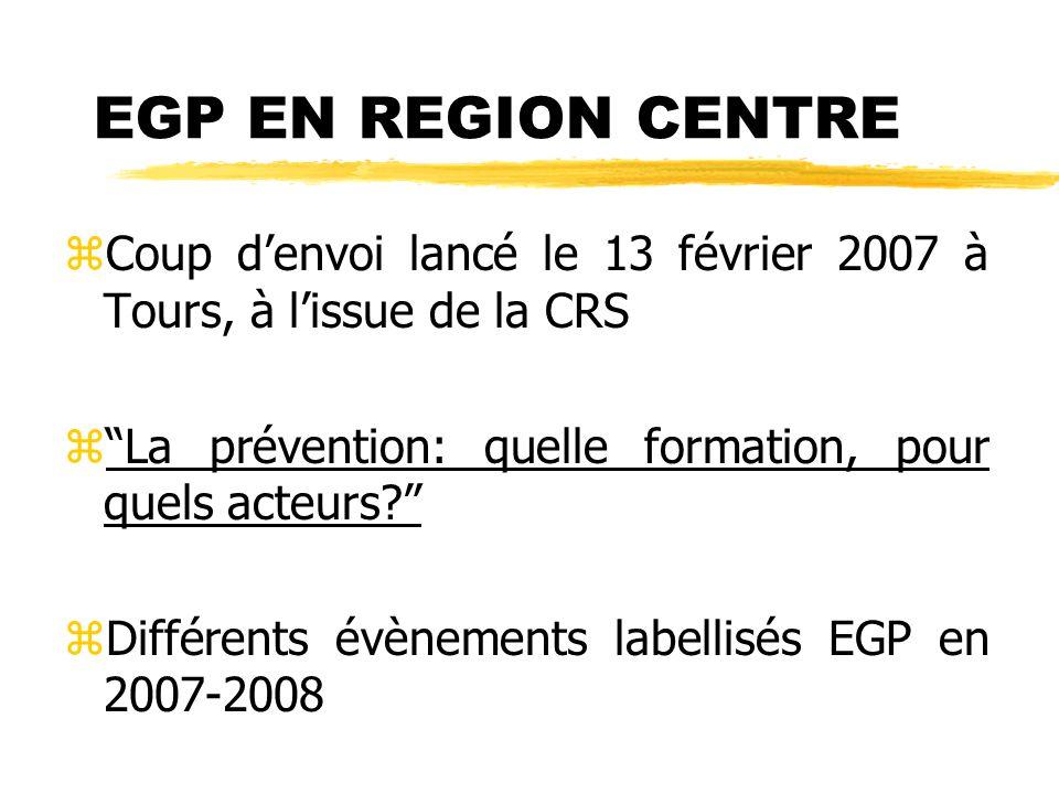 EGP EN REGION CENTRE zCoup d'envoi lancé le 13 février 2007 à Tours, à l'issue de la CRS z La prévention: quelle formation, pour quels acteurs? zDifférents évènements labellisés EGP en 2007-2008