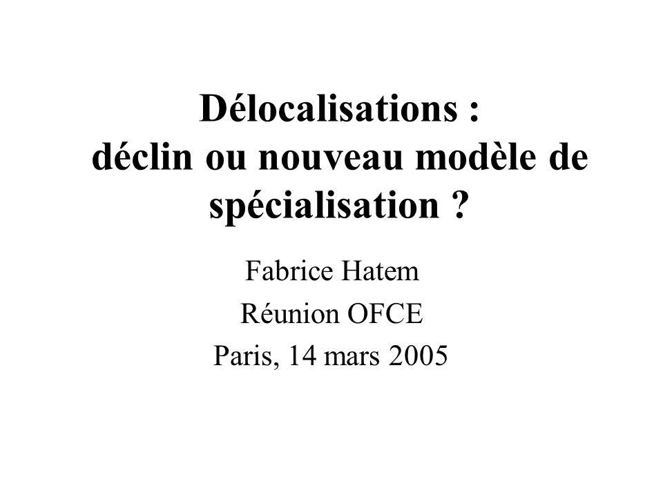 Délocalisations : déclin ou nouveau modèle de spécialisation ? Fabrice Hatem Réunion OFCE Paris, 14 mars 2005