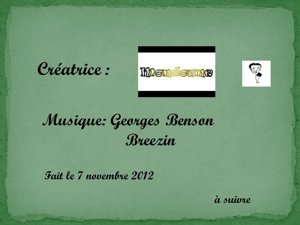 Créatrice : Musique: Georges Benson Breezin Fait le 7 novembre 2012 à suivre