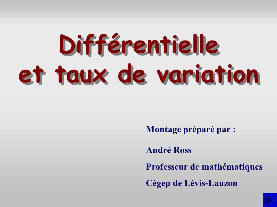 Montage préparé par : André Ross Professeur de mathématiques Cégep de Lévis-Lauzon Différentielle et taux de variation Différentielle et taux de varia