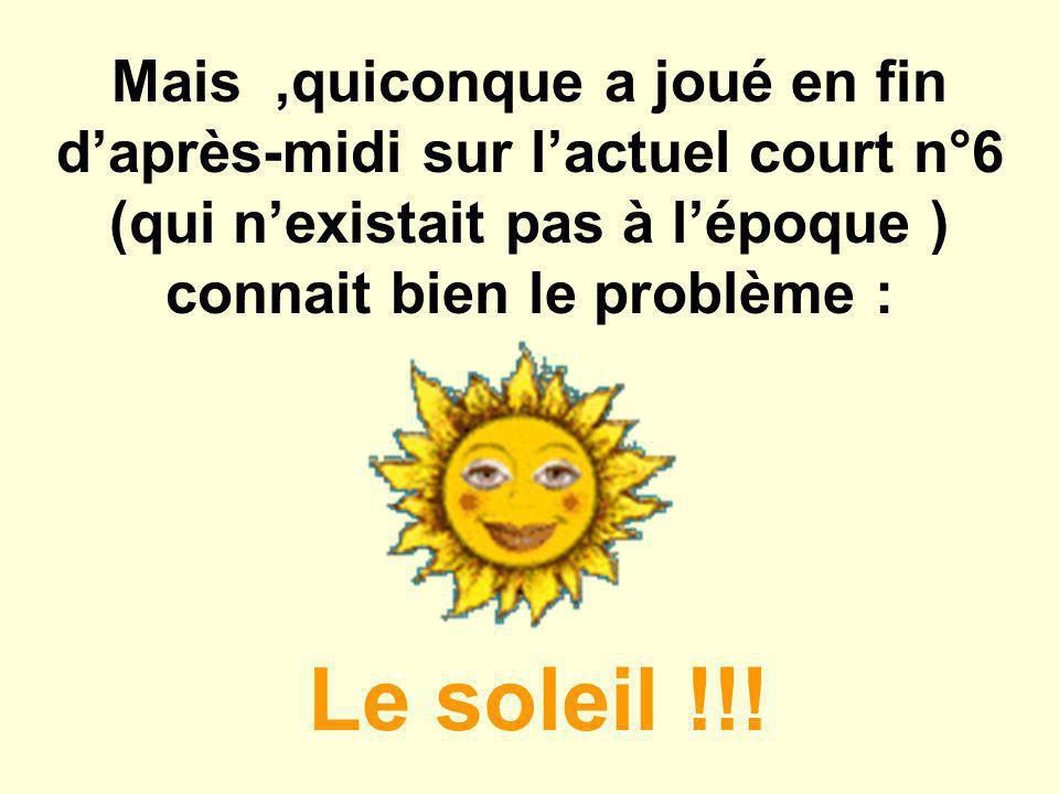 Mais,quiconque a joué en fin d'après-midi sur l'actuel court n°6 (qui n'existait pas à l'époque ) connait bien le problème : Le soleil !!!