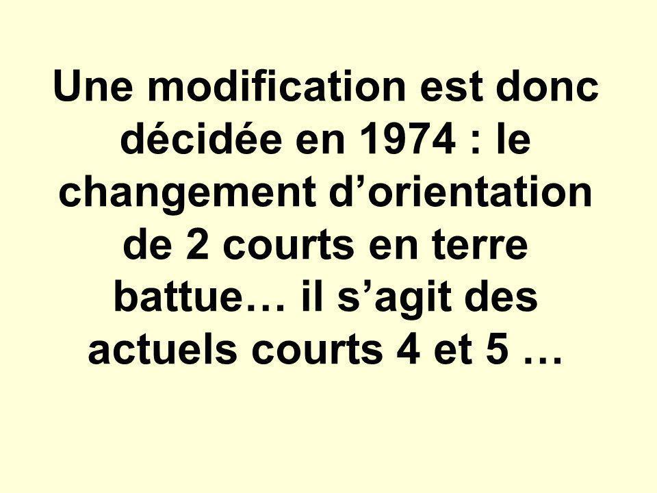 Une modification est donc décidée en 1974 : le changement d'orientation de 2 courts en terre battue… il s'agit des actuels courts 4 et 5 …