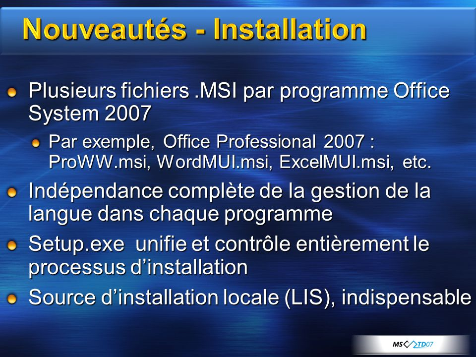 Plusieurs fichiers.MSI par programme Office System 2007 Par exemple, Office Professional 2007 : ProWW.msi, WordMUI.msi, ExcelMUI.msi, etc.