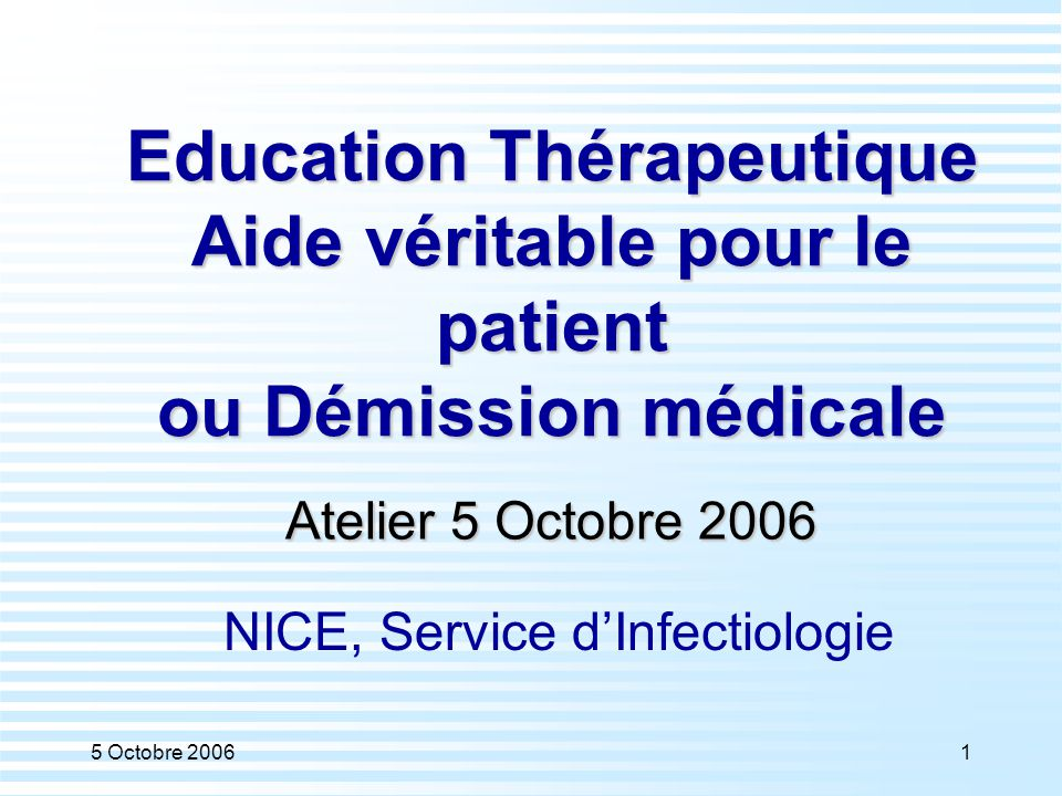 5 Octobre 20061 Education Thérapeutique Aide véritable pour le patient ou Démission médicale Atelier 5 Octobre 2006 NICE, Service d'Infectiologie