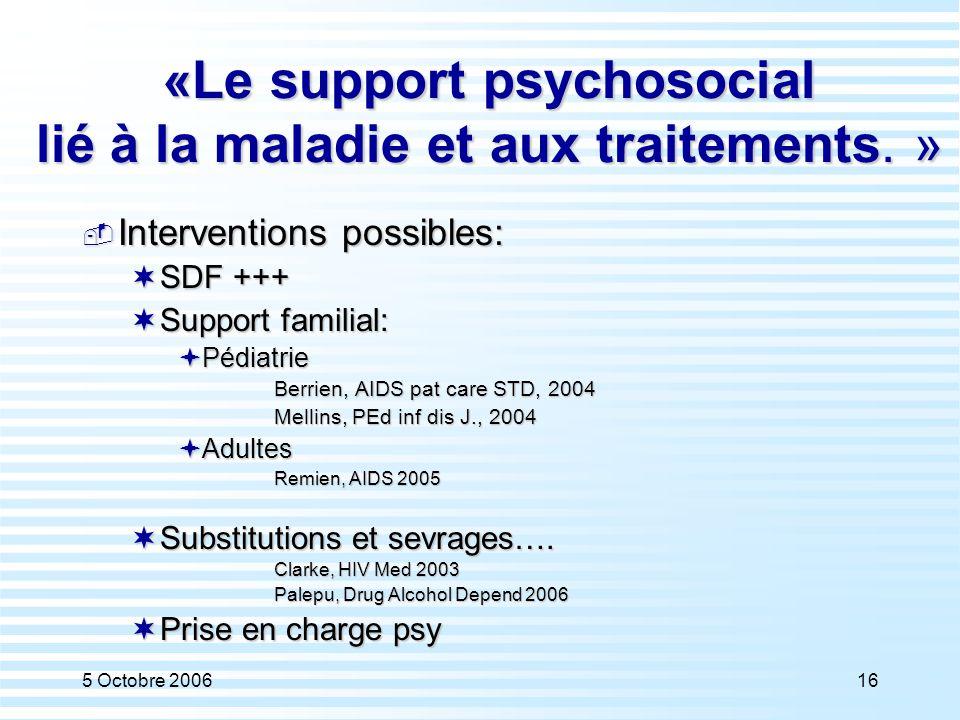 5 Octobre 200616 «Le support psychosocial lié à la maladie et aux traitements. »  Interventions possibles:  SDF +++  Support familial:  Pédiatrie