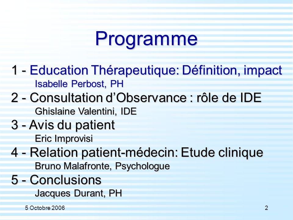 5 Octobre 20062 Programme 1 - Education Thérapeutique: Définition, impact Isabelle Perbost, PH 2 - Consultation d'Observance : rôle de IDE Ghislaine V