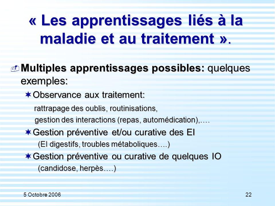 5 Octobre 200622 « Les apprentissages liés à la maladie et au traitement ».  Multiples apprentissages possibles: quelques exemples:  Observance aux