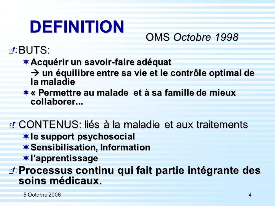 5 Octobre 200625 DEFINITION OMS Octobre 1998  BUTS:  Acquérir un savoir-faire adéquat  un équilibre entre sa vie et le contrôle optimal de la maladie  « Permettre au malade et à sa famille de mieux collaborer...