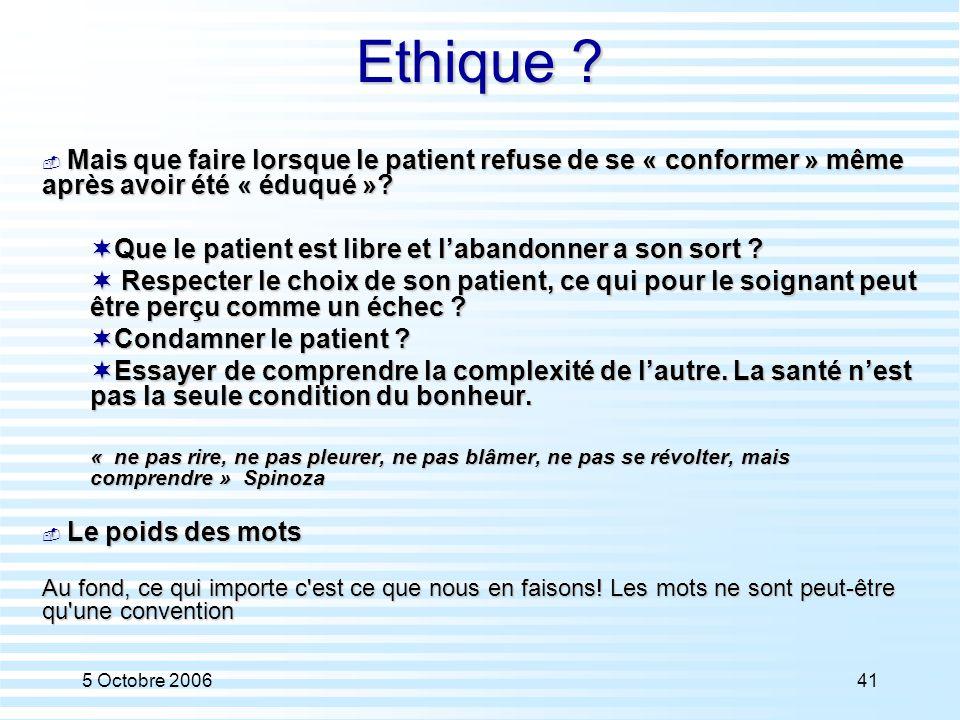 5 Octobre 200641 Ethique ?  Mais que faire lorsque le patient refuse de se « conformer » même après avoir été « éduqué »?  Que le patient est libre