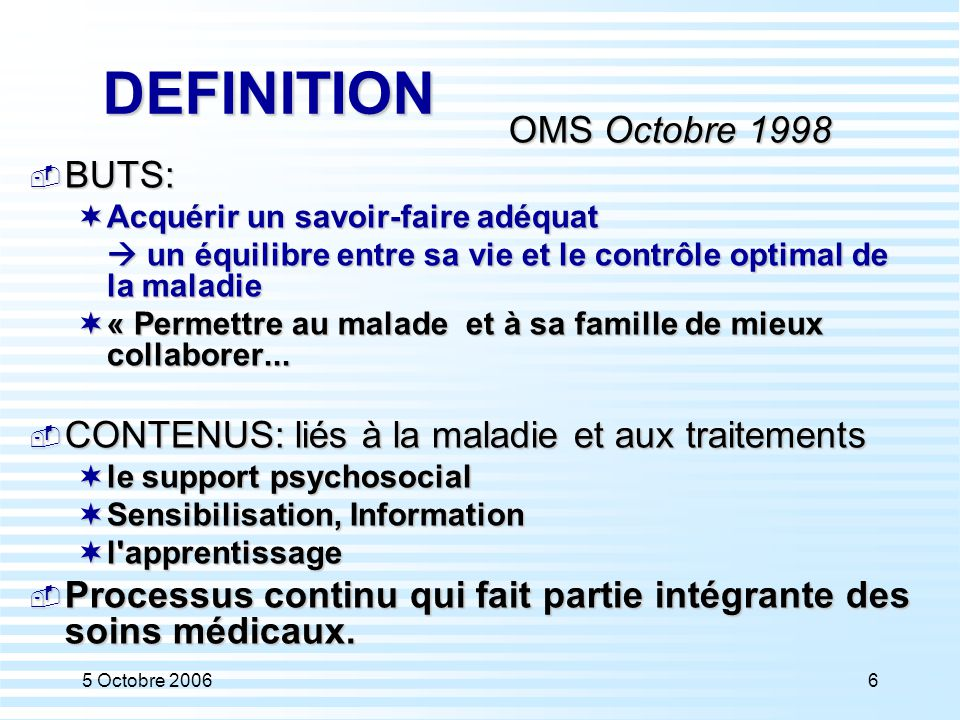 5 Octobre 200617 DEFINITION OMS Octobre 1998  BUTS:  Acquérir un savoir-faire adéquat  un équilibre entre sa vie et le contrôle optimal de la maladie  « Permettre au malade et à sa famille de mieux collaborer...