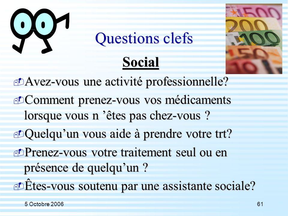 5 Octobre 200661 Questions clefs Social  Avez-vous une activité professionnelle?  Comment prenez-vous vos médicaments lorsque vous n 'êtes pas chez-