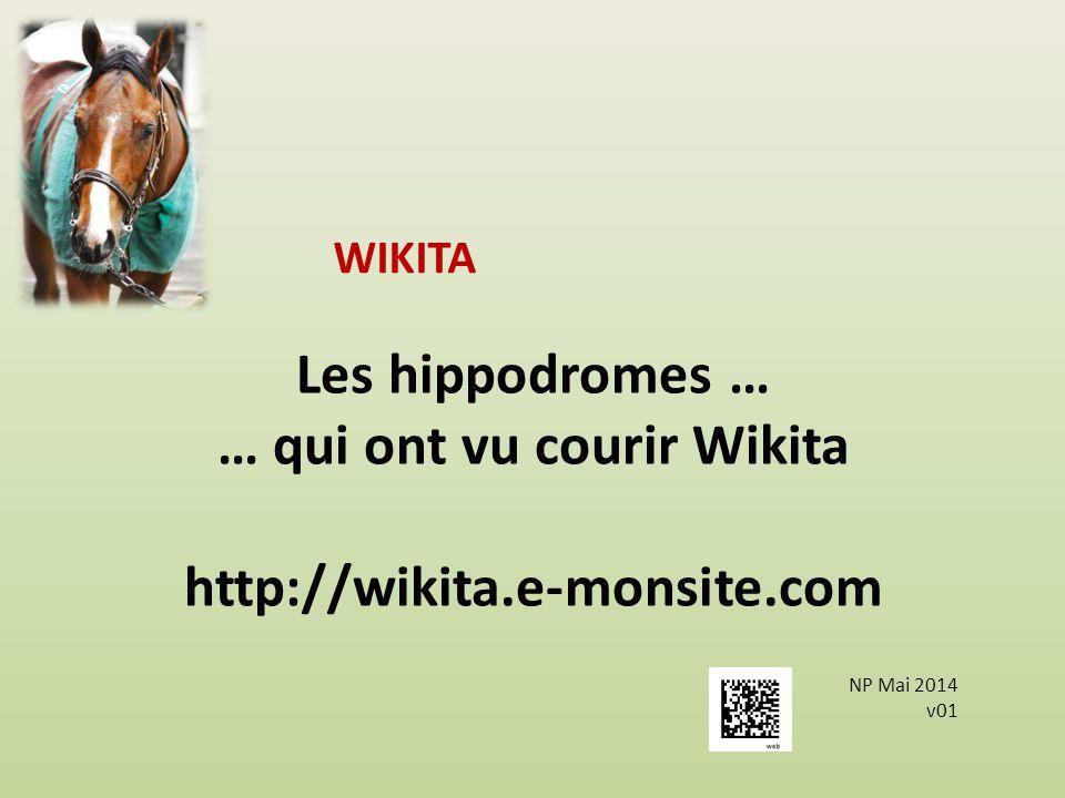 Les hippodromes … … qui ont vu courir Wikita http://wikita.e-monsite.com WIKITA NP Mai 2014 v01