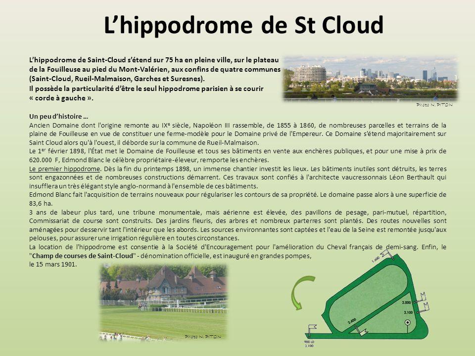 L'hippodrome de St Cloud L'hippodrome de Saint-Cloud s'étend sur 75 ha en pleine ville, sur le plateau de la Fouilleuse au pied du Mont-Valérien, aux confins de quatre communes (Saint-Cloud, Rueil-Malmaison, Garches et Suresnes).