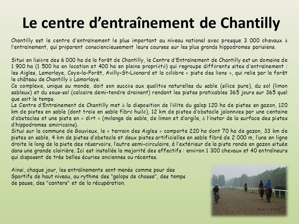 Le centre d'entraînement de Chantilly Chantilly est le centre d ' entra î nement le plus important au niveau national avec presque 3 000 chevaux à l ' entra î nement, qui pr é parent consciencieusement leurs courses sur les plus grands hippodromes parisiens.