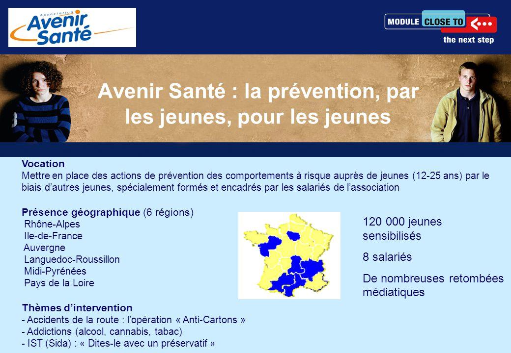 Avenir Santé : la prévention, par les jeunes, pour les jeunes Vocation Mettre en place des actions de prévention des comportements à risque auprès de jeunes (12-25 ans) par le biais d'autres jeunes, spécialement formés et encadrés par les salariés de l'association Présence géographique (6 régions) Rhône-Alpes Ile-de-France Auvergne Languedoc-Roussillon Midi-Pyrénées Pays de la Loire Thèmes d'intervention - Accidents de la route : l'opération « Anti-Cartons » - Addictions (alcool, cannabis, tabac) - IST (Sida) : « Dites-le avec un préservatif » 120 000 jeunes sensibilisés 8 salariés De nombreuses retombées médiatiques
