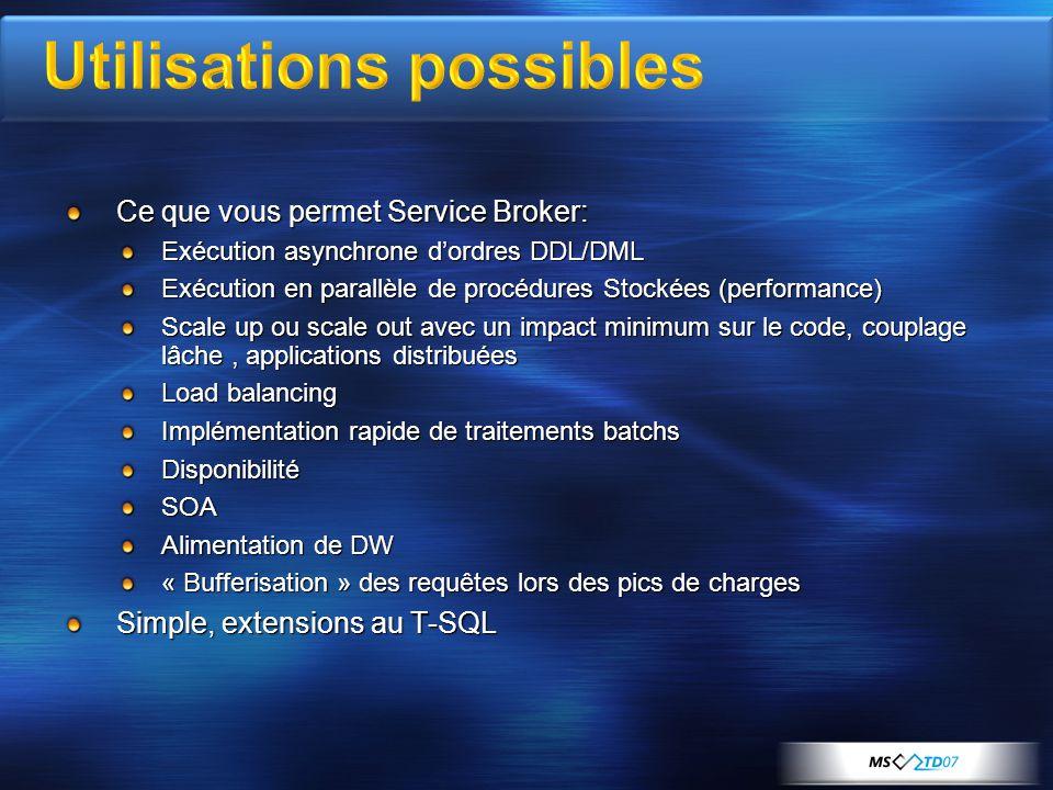 Ce que vous permet Service Broker: Exécution asynchrone d'ordres DDL/DML Exécution en parallèle de procédures Stockées (performance) Scale up ou scale out avec un impact minimum sur le code, couplage lâche, applications distribuées Load balancing Implémentation rapide de traitements batchs DisponibilitéSOA Alimentation de DW « Bufferisation » des requêtes lors des pics de charges Simple, extensions au T-SQL