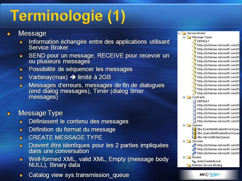 Message Information échangée entre des applications utilisant Service Broker SEND pour un message, RECEIVE pour recevoir un ou plusieurs messages Possibilité de séquencer les messages Varbinay(max)  limité à 2GB Messages d'erreurs, messages de fin de dialogues (end dialog messages), Timer (dialog timer messages) Message Type Définissent le contenu des messages Définition du format du message CREATE MESSAGE TYPE Doivent être identiques pour les 2 parties impliquées dans une conversation Well-formed XML, valid XML, Empty (message body NULL), Binary data Catalog view sys.transmission_queue