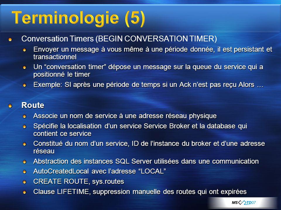Conversation Timers (BEGIN CONVERSATION TIMER) Envoyer un message à vous même à une période donnée, il est persistant et transactionnel Un conversation timer dépose un message sur la queue du service qui a positionné le timer Exemple: SI après une période de temps si un Ack n'est pas reçu Alors … Route Associe un nom de service à une adresse réseau physique Spécifie la localisation d'un service Service Broker et la database qui contient ce service Constitué du nom d'un service, ID de l'instance du broker et d'une adresse réseau Abstraction des instances SQL Server utilisées dans une communication AutoCreatedLocal avec l'adresse LOCAL CREATE ROUTE, sys.routes Clause LIFETIME, suppression manuelle des routes qui ont expirées