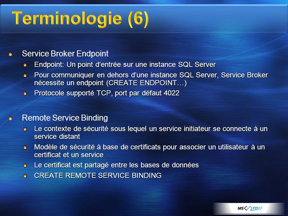 Service Broker Endpoint Endpoint: Un point d'entrée sur une instance SQL Server Pour communiquer en dehors d'une instance SQL Server, Service Broker nécessite un endpoint (CREATE ENDPOINT…) Protocole supporté TCP, port par défaut 4022 Remote Service Binding Le contexte de sécurité sous lequel un service initiateur se connecte à un service distant Modèle de sécurité à base de certificats pour associer un utilisateur à un certificat et un service Le certificat est partagé entre les bases de données CREATE REMOTE SERVICE BINDING