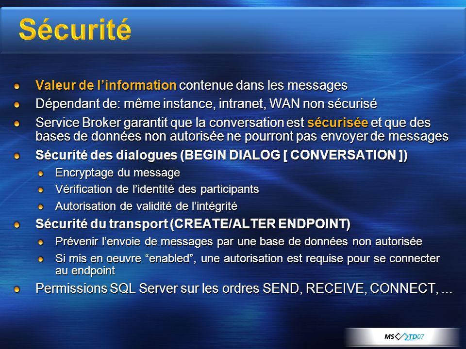 Valeur de l'information contenue dans les messages Dépendant de: même instance, intranet, WAN non sécurisé Service Broker garantit que la conversation est sécurisée et que des bases de données non autorisée ne pourront pas envoyer de messages Sécurité des dialogues (BEGIN DIALOG [ CONVERSATION ]) Encryptage du message Vérification de l'identité des participants Autorisation de validité de l'intégrité Sécurité du transport (CREATE/ALTER ENDPOINT) Prévenir l'envoie de messages par une base de données non autorisée Si mis en oeuvre enabled , une autorisation est requise pour se connecter au endpoint Permissions SQL Server sur les ordres SEND, RECEIVE, CONNECT,...