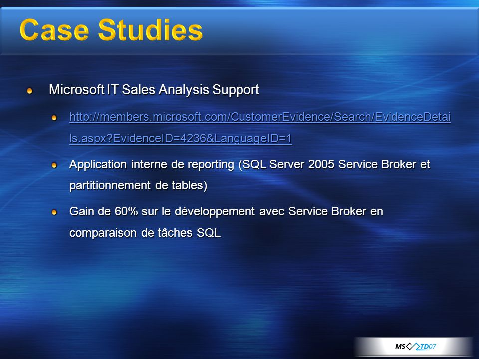 Microsoft IT Sales Analysis Support http://members.microsoft.com/CustomerEvidence/Search/EvidenceDetai ls.aspx EvidenceID=4236&LanguageID=1 http://members.microsoft.com/CustomerEvidence/Search/EvidenceDetai ls.aspx EvidenceID=4236&LanguageID=1 Application interne de reporting (SQL Server 2005 Service Broker et partitionnement de tables) Gain de 60% sur le développement avec Service Broker en comparaison de tâches SQL