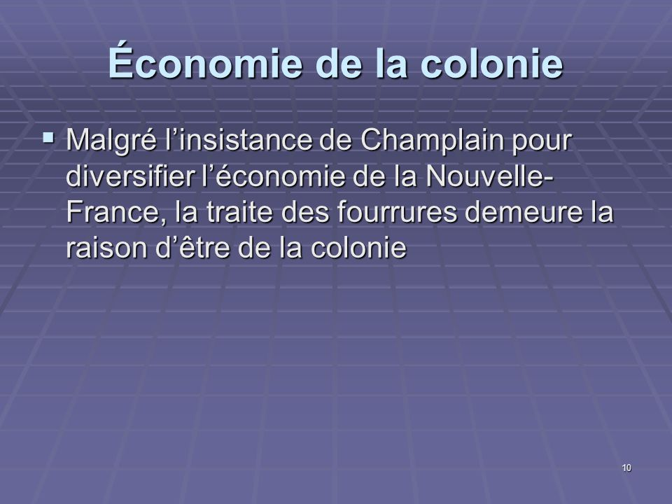 10 Économie de la colonie  Malgré l'insistance de Champlain pour diversifier l'économie de la Nouvelle- France, la traite des fourrures demeure la raison d'être de la colonie