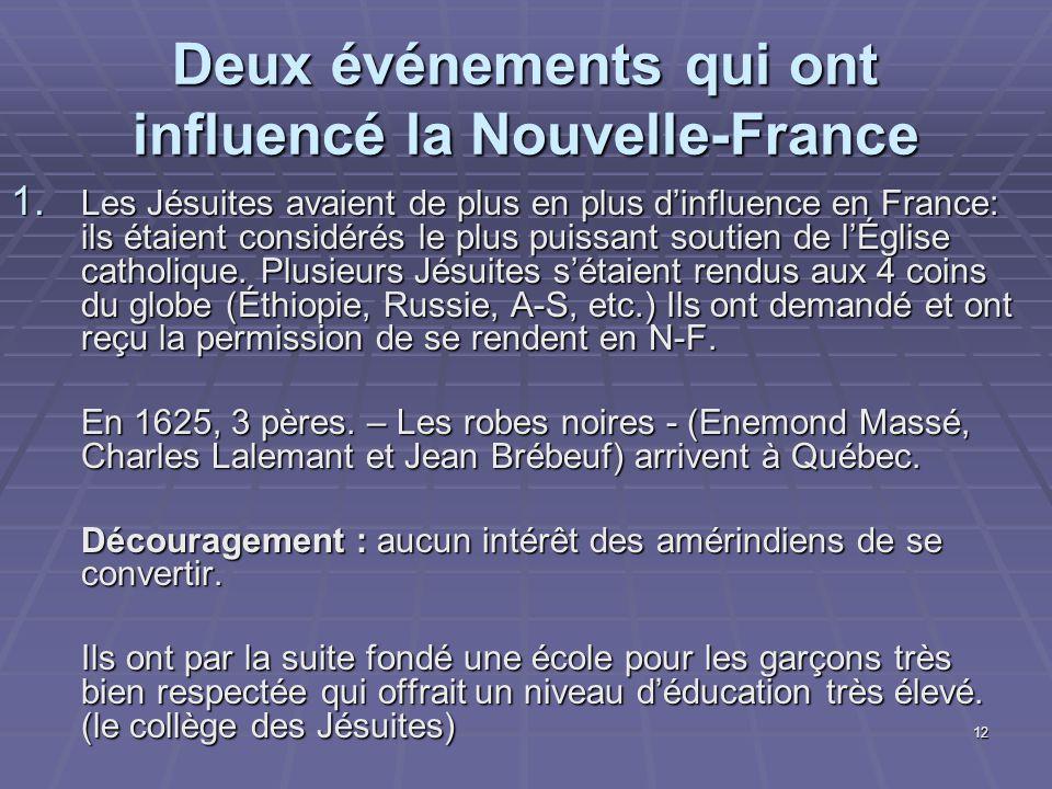12 Deux événements qui ont influencé la Nouvelle-France 1. Les Jésuites avaient de plus en plus d'influence en France: ils étaient considérés le plus