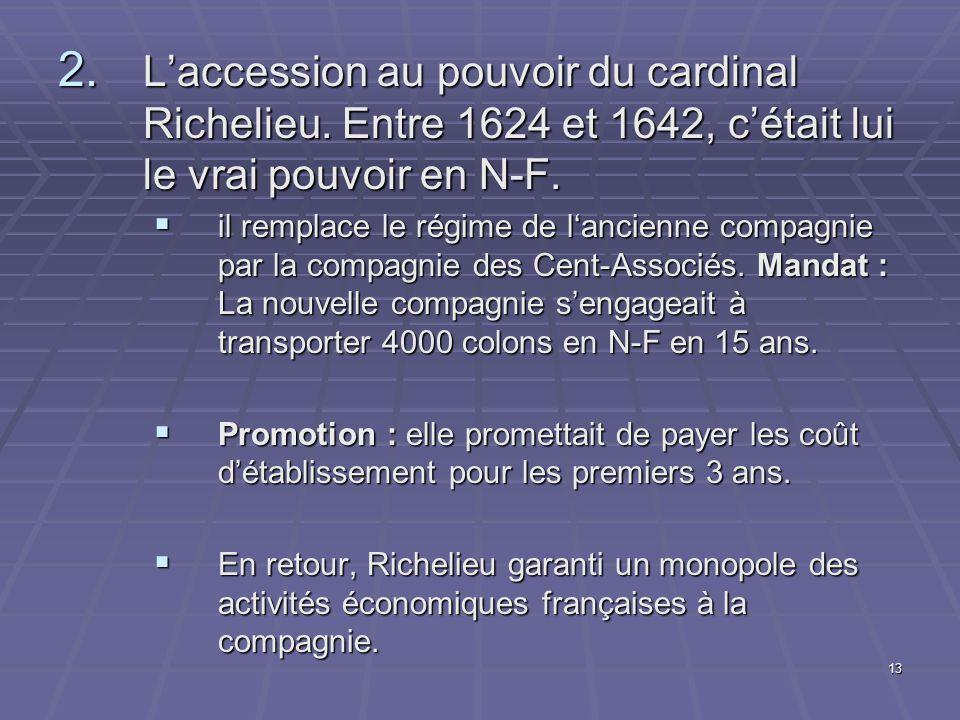13 2. L'accession au pouvoir du cardinal Richelieu. Entre 1624 et 1642, c'était lui le vrai pouvoir en N-F.  il remplace le régime de l'ancienne comp