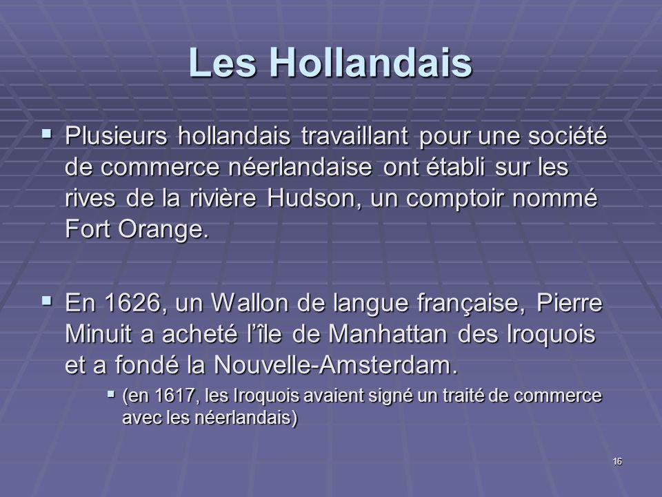 16 Les Hollandais  Plusieurs hollandais travaillant pour une société de commerce néerlandaise ont établi sur les rives de la rivière Hudson, un comptoir nommé Fort Orange.