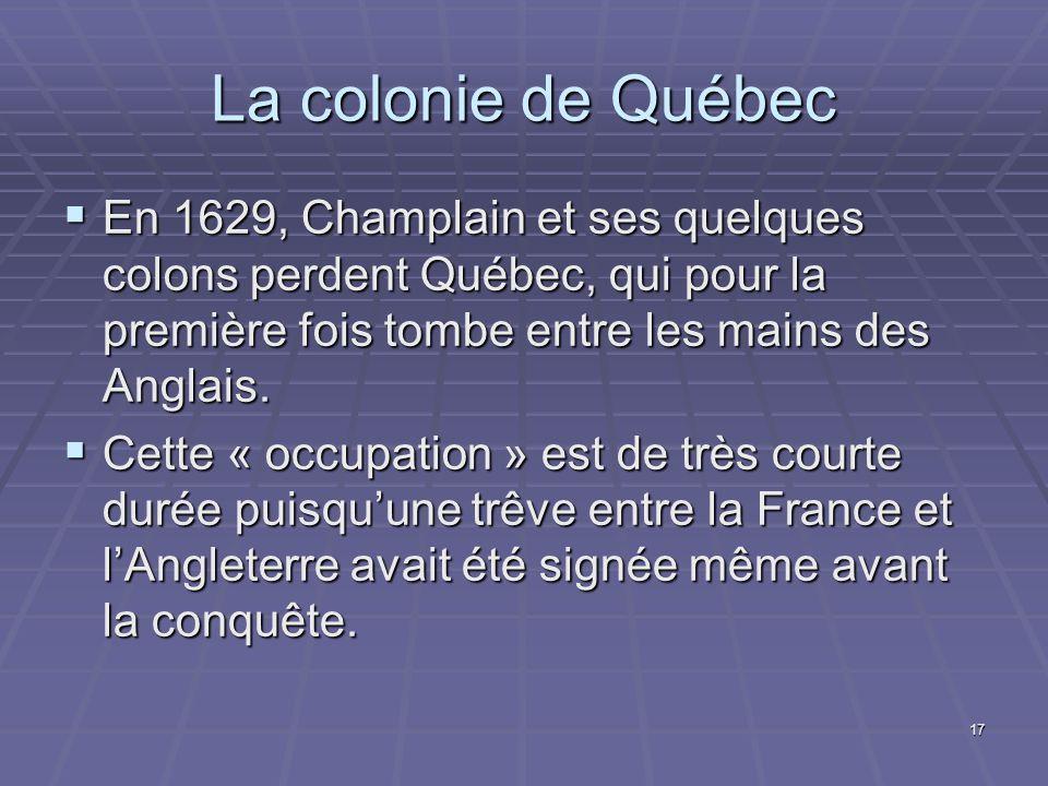 17 La colonie de Québec  En 1629, Champlain et ses quelques colons perdent Québec, qui pour la première fois tombe entre les mains des Anglais.  Cet