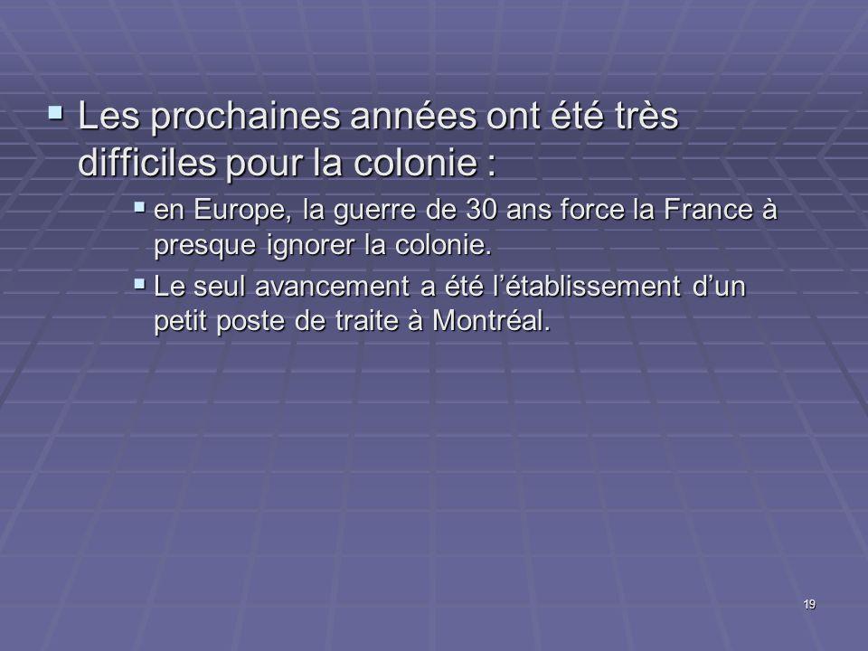 19  Les prochaines années ont été très difficiles pour la colonie :  en Europe, la guerre de 30 ans force la France à presque ignorer la colonie.