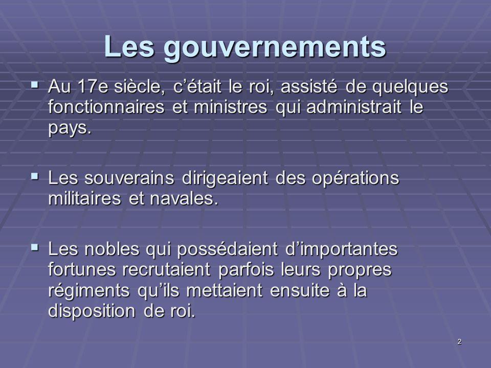 2 Les gouvernements  Au 17e siècle, c'était le roi, assisté de quelques fonctionnaires et ministres qui administrait le pays.  Les souverains dirige