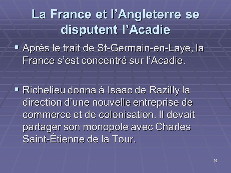 20 La France et l'Angleterre se disputent l'Acadie  Après le trait de St-Germain-en-Laye, la France s'est concentré sur l'Acadie.  Richelieu donna à