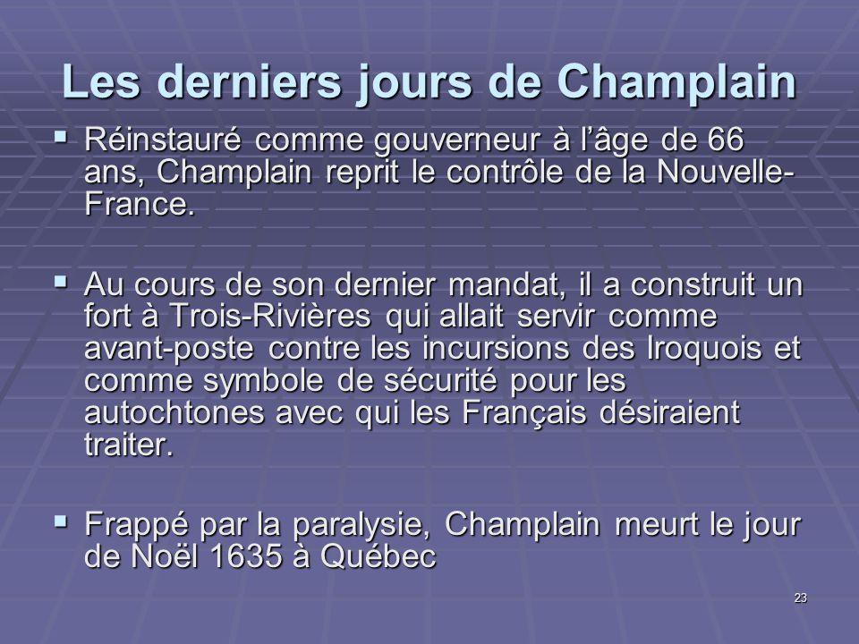 23 Les derniers jours de Champlain  Réinstauré comme gouverneur à l'âge de 66 ans, Champlain reprit le contrôle de la Nouvelle- France.  Au cours de