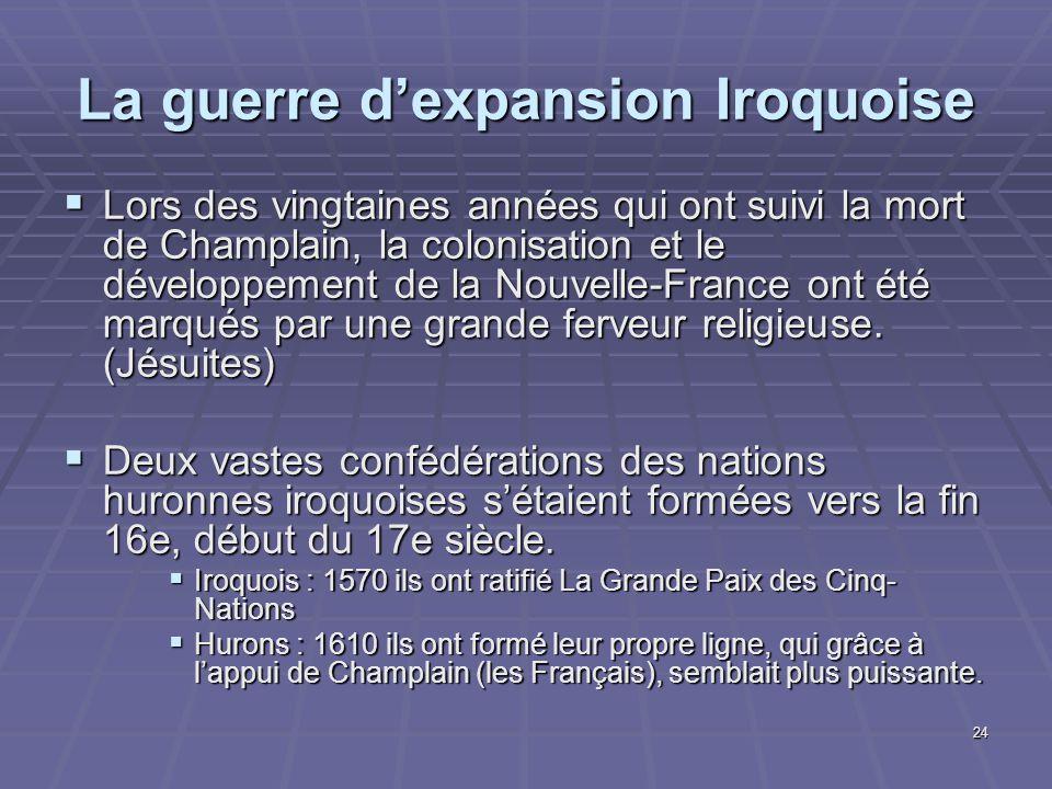 24 La guerre d'expansion Iroquoise  Lors des vingtaines années qui ont suivi la mort de Champlain, la colonisation et le développement de la Nouvelle-France ont été marqués par une grande ferveur religieuse.