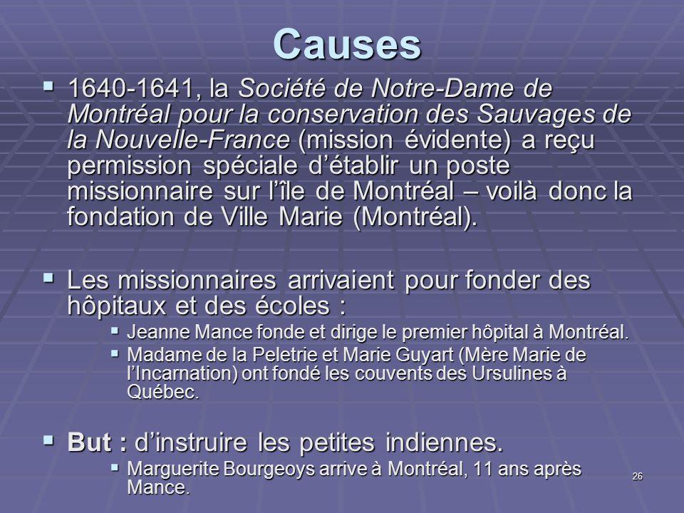 26Causes  1640-1641, la Société de Notre-Dame de Montréal pour la conservation des Sauvages de la Nouvelle-France (mission évidente) a reçu permission spéciale d'établir un poste missionnaire sur l'île de Montréal – voilà donc la fondation de Ville Marie (Montréal).