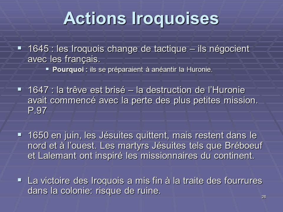 28  1645 : les Iroquois change de tactique – ils négocient avec les français.  Pourquoi : ils se préparaient à anéantir la Huronie.  1647 : la trêv