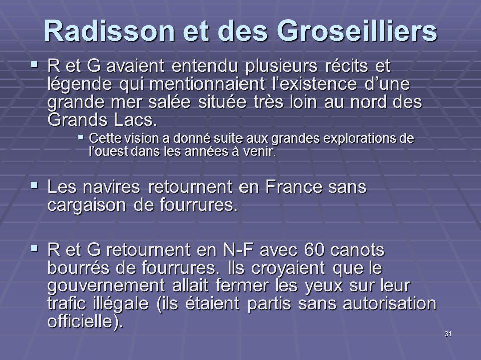31 Radisson et des Groseilliers  R et G avaient entendu plusieurs récits et légende qui mentionnaient l'existence d'une grande mer salée située très loin au nord des Grands Lacs.