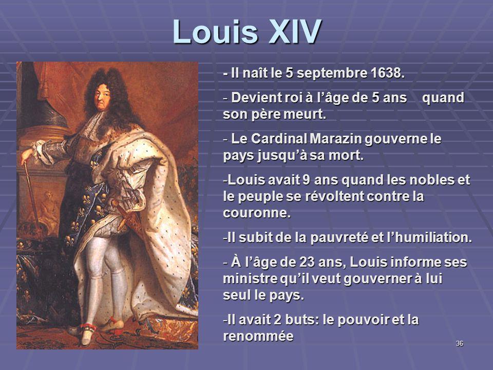 Louis XIV - Il naît le 5 septembre 1638. - Devient roi à l'âge de 5 ans quand son père meurt. - Le Cardinal Marazin gouverne le pays jusqu'à sa mort.