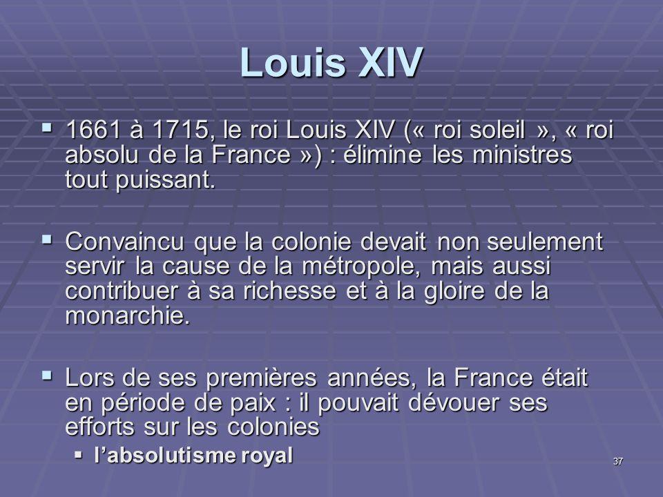 Louis XIV  1661 à 1715, le roi Louis XIV (« roi soleil », « roi absolu de la France ») : élimine les ministres tout puissant.  Convaincu que la colo