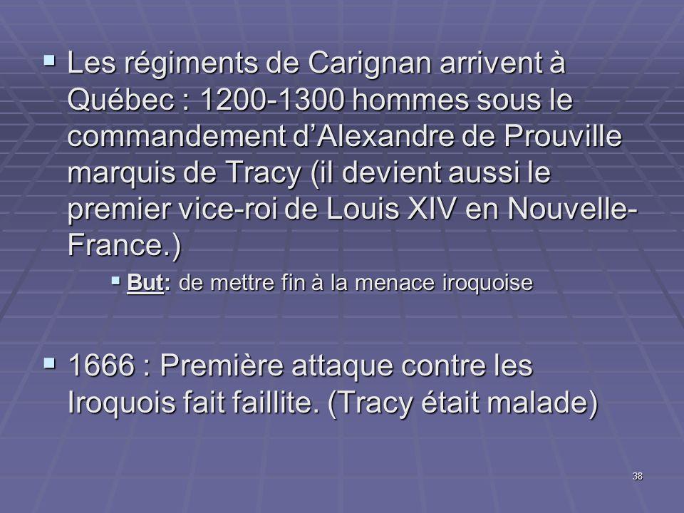  Les régiments de Carignan arrivent à Québec : 1200-1300 hommes sous le commandement d'Alexandre de Prouville marquis de Tracy (il devient aussi le premier vice-roi de Louis XIV en Nouvelle- France.)  But: de mettre fin à la menace iroquoise  1666 : Première attaque contre les Iroquois fait faillite.