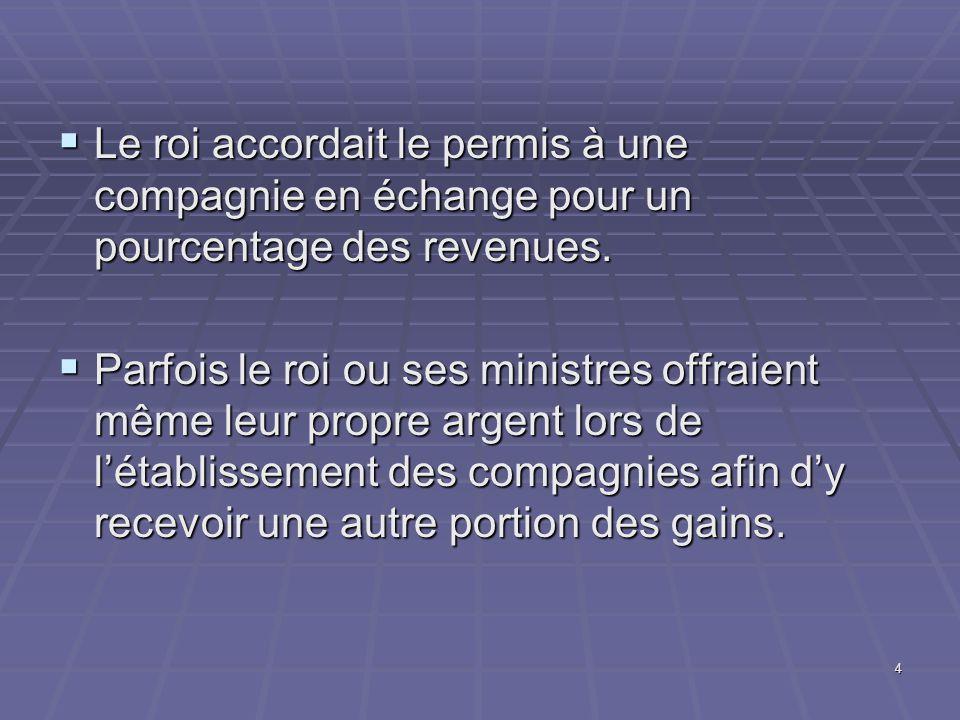4  Le roi accordait le permis à une compagnie en échange pour un pourcentage des revenues.  Parfois le roi ou ses ministres offraient même leur prop