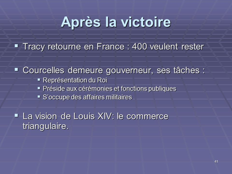 Après la victoire  Tracy retourne en France : 400 veulent rester  Courcelles demeure gouverneur, ses tâches :  Représentation du Roi  Préside aux cérémonies et fonctions publiques  S'occupe des affaires militaires  La vision de Louis XIV: le commerce triangulaire.