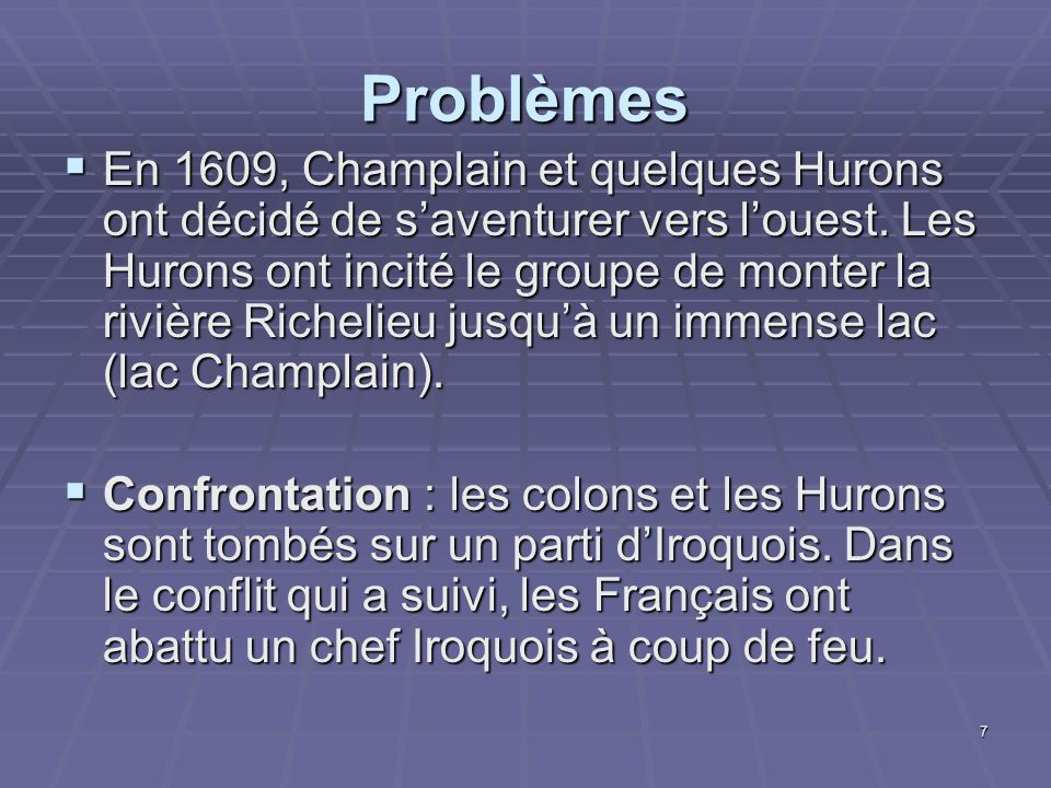 7 Problèmes  En 1609, Champlain et quelques Hurons ont décidé de s'aventurer vers l'ouest. Les Hurons ont incité le groupe de monter la rivière Riche