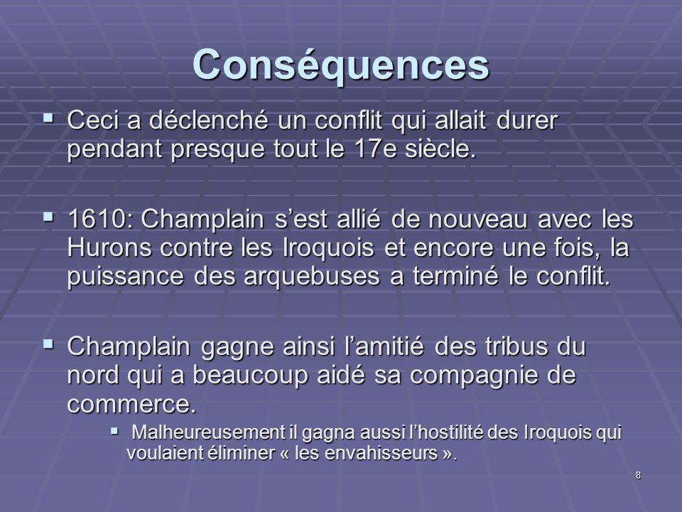 8 Conséquences  Ceci a déclenché un conflit qui allait durer pendant presque tout le 17e siècle.  1610: Champlain s'est allié de nouveau avec les Hu