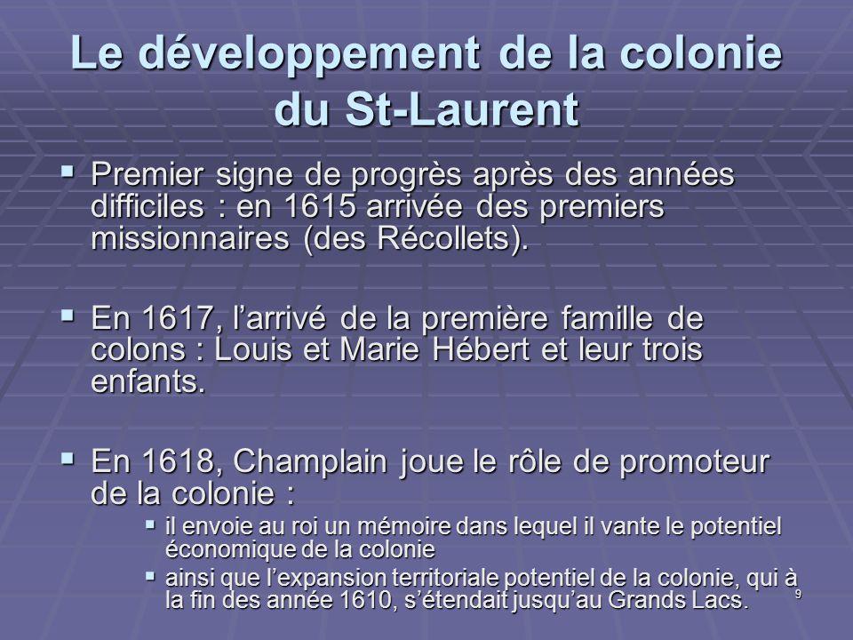 9 Le développement de la colonie du St-Laurent  Premier signe de progrès après des années difficiles : en 1615 arrivée des premiers missionnaires (des Récollets).