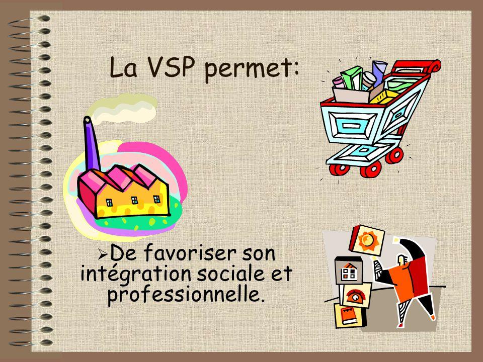 La VSP permet:  De favoriser son intégration sociale et professionnelle.