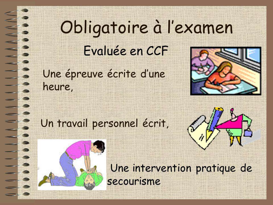 Obligatoire à l'examen Une épreuve écrite d'une heure, Un travail personnel écrit, Une intervention pratique de secourisme Evaluée en CCF